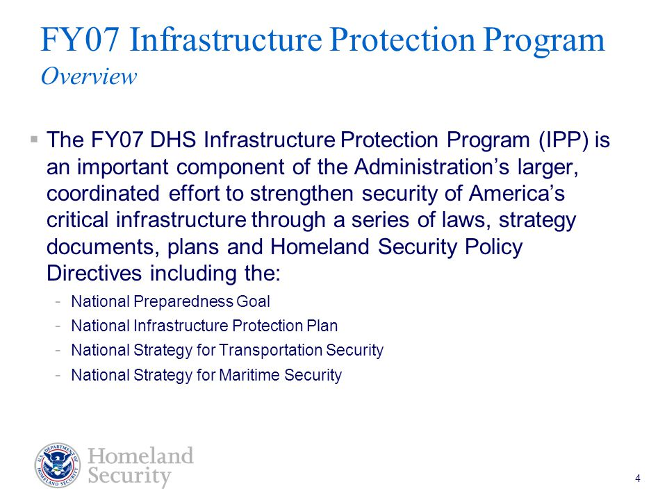 Port Security Grant Program Teleconference 5/18/05 4 FY07 Infrastructure Protection Program Overview  The FY07 DHS Infrastructure Protection Program (IPP) is an important component of the Administration's larger, coordinated effort to strengthen security of America's critical infrastructure through a series of laws, strategy documents, plans and Homeland Security Policy Directives including the: - National Preparedness Goal - National Infrastructure Protection Plan - National Strategy for Transportation Security - National Strategy for Maritime Security