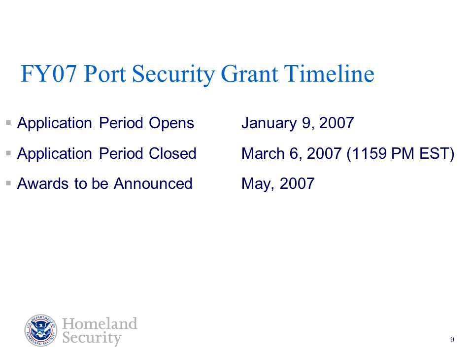Port Security Grant Program Teleconference 5/18/05 9 FY07 Port Security Grant Timeline  Application Period Opens January 9, 2007  Application Period ClosedMarch 6, 2007 (1159 PM EST)  Awards to be Announced May, 2007