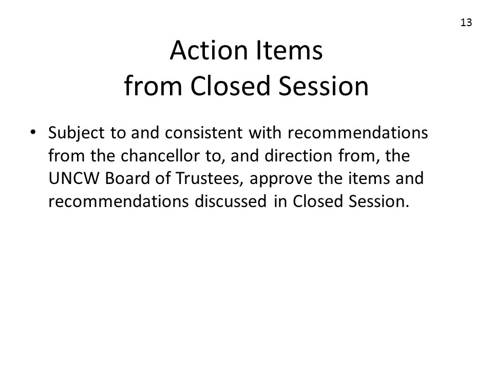 Action Items from Closed Session Subject to and consistent with recommendations from the chancellor to, and direction from, the UNCW Board of Trustees, approve the items and recommendations discussed in Closed Session.