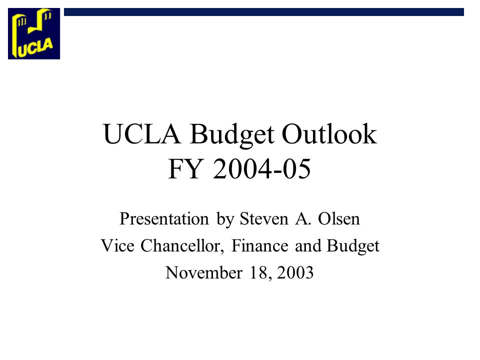 UCLA Budget Outlook FY 2004-05 Presentation by Steven A. Olsen Vice Chancellor, Finance and Budget November 18, 2003