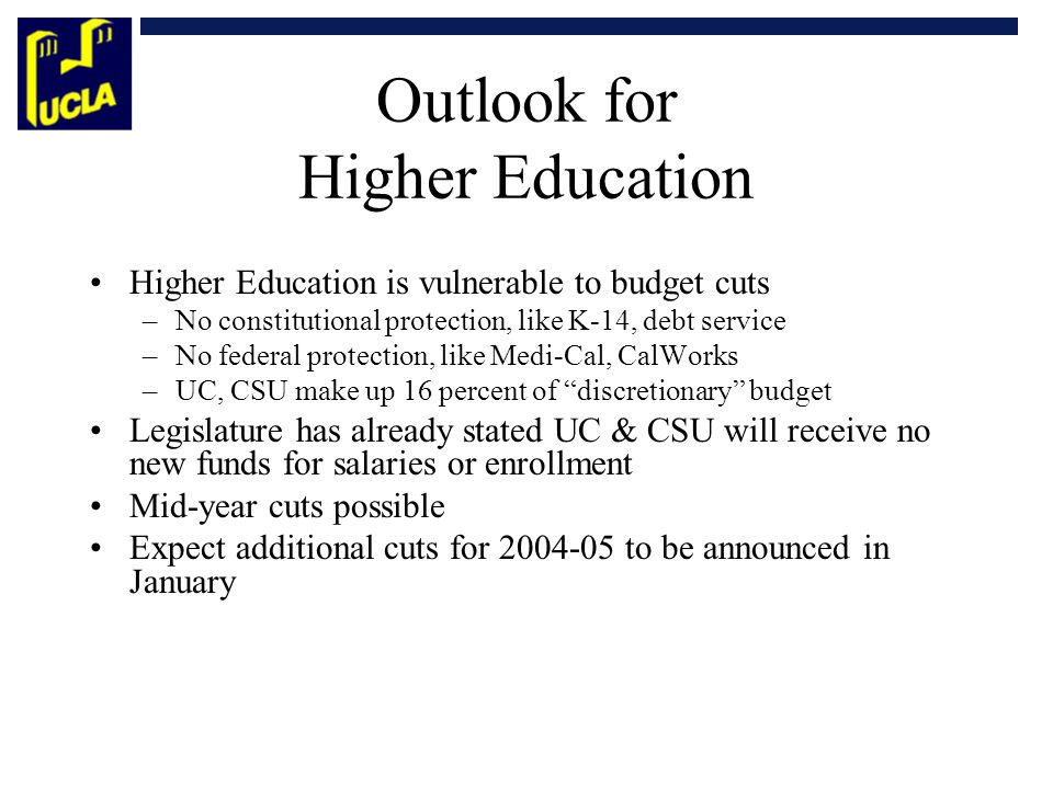Outlook for Higher Education Higher Education is vulnerable to budget cuts –No constitutional protection, like K-14, debt service –No federal protection, like Medi-Cal, CalWorks –UC, CSU make up 16 percent of discretionary budget Legislature has already stated UC & CSU will receive no new funds for salaries or enrollment Mid-year cuts possible Expect additional cuts for 2004-05 to be announced in January