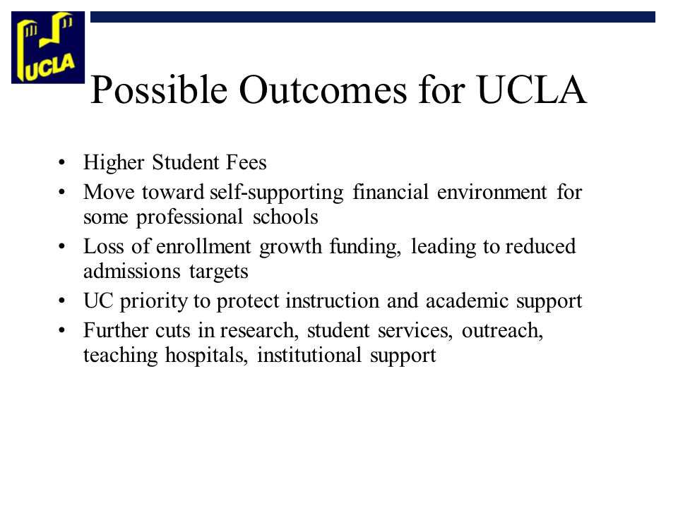 Possible Outcomes for UCLA Higher Student Fees Move toward self-supporting financial environment for some professional schools Loss of enrollment growth funding, leading to reduced admissions targets UC priority to protect instruction and academic support Further cuts in research, student services, outreach, teaching hospitals, institutional support