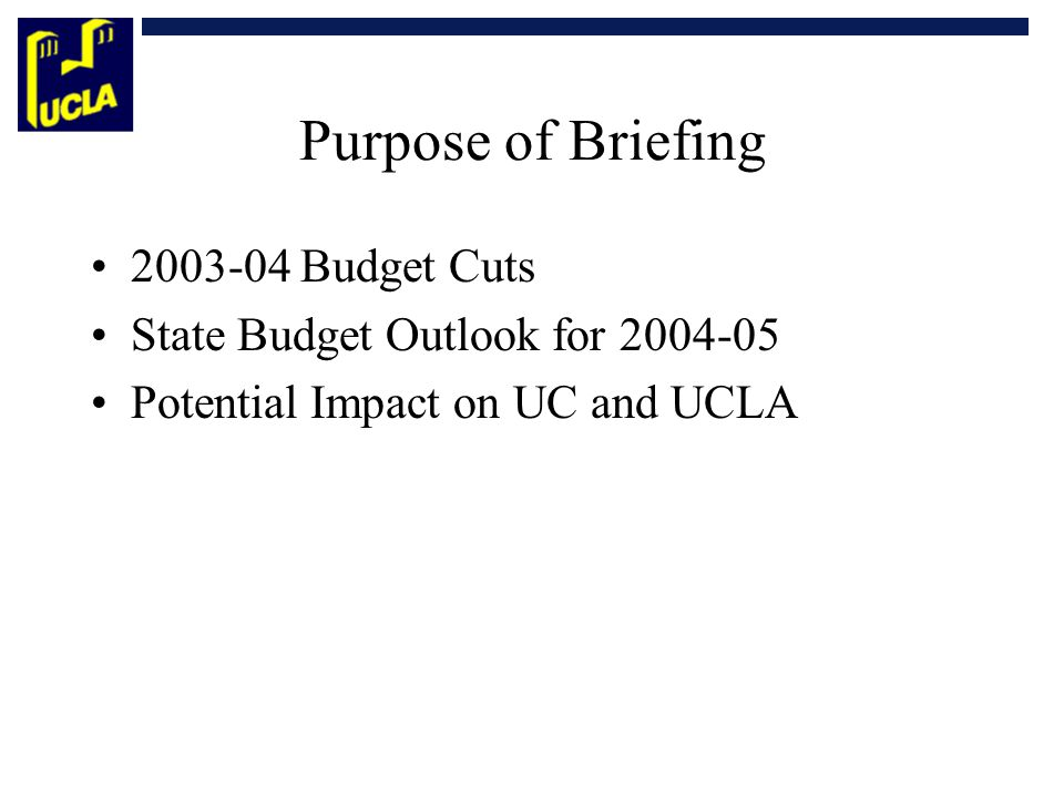 Purpose of Briefing 2003-04 Budget Cuts State Budget Outlook for 2004-05 Potential Impact on UC and UCLA