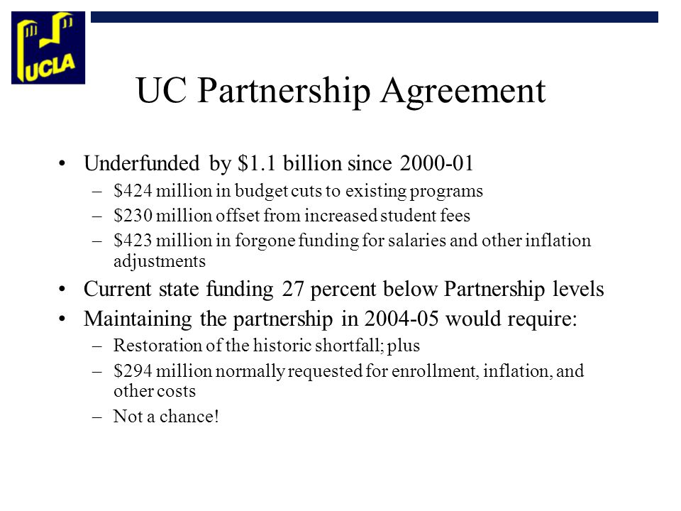 UC Partnership Agreement Underfunded by $1.1 billion since 2000-01 –$424 million in budget cuts to existing programs –$230 million offset from increased student fees –$423 million in forgone funding for salaries and other inflation adjustments Current state funding 27 percent below Partnership levels Maintaining the partnership in 2004-05 would require: –Restoration of the historic shortfall; plus –$294 million normally requested for enrollment, inflation, and other costs –Not a chance!