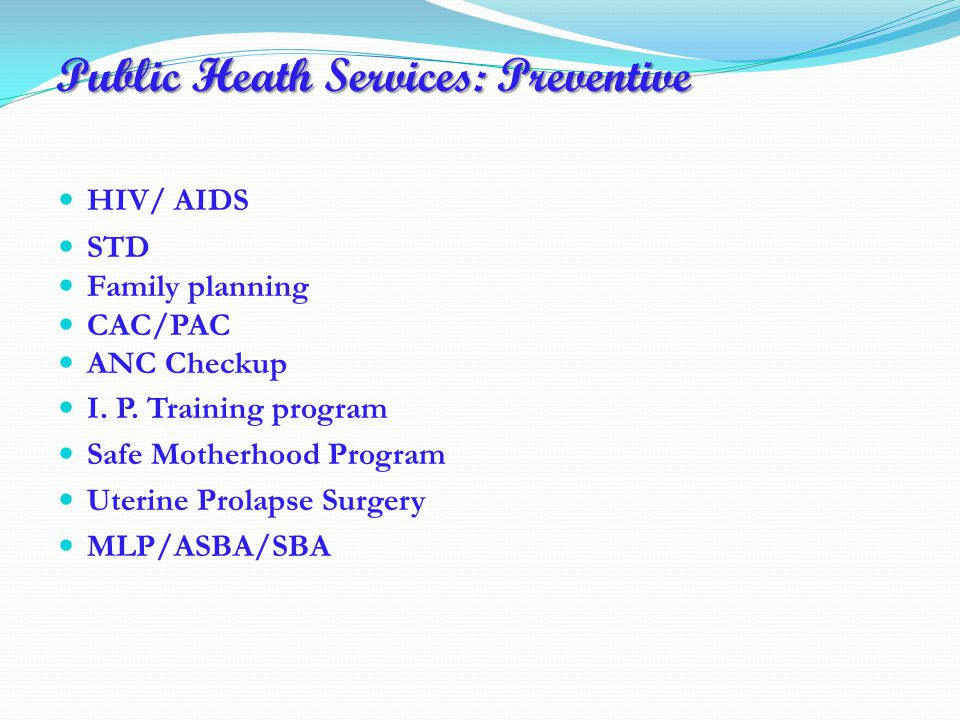 Public Heath Services: Preventive HIV/ AIDS STD Family planning CAC/PAC ANC Checkup I.