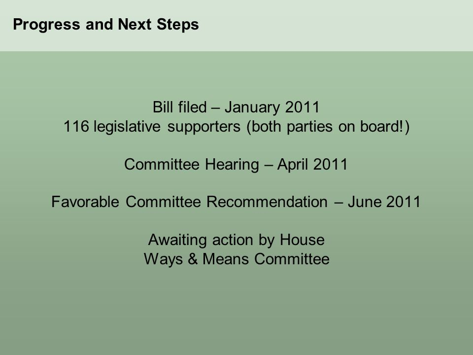 Bill filed – January 2011 116 legislative supporters (both parties on board!) Committee Hearing – April 2011 Favorable Committee Recommendation – June
