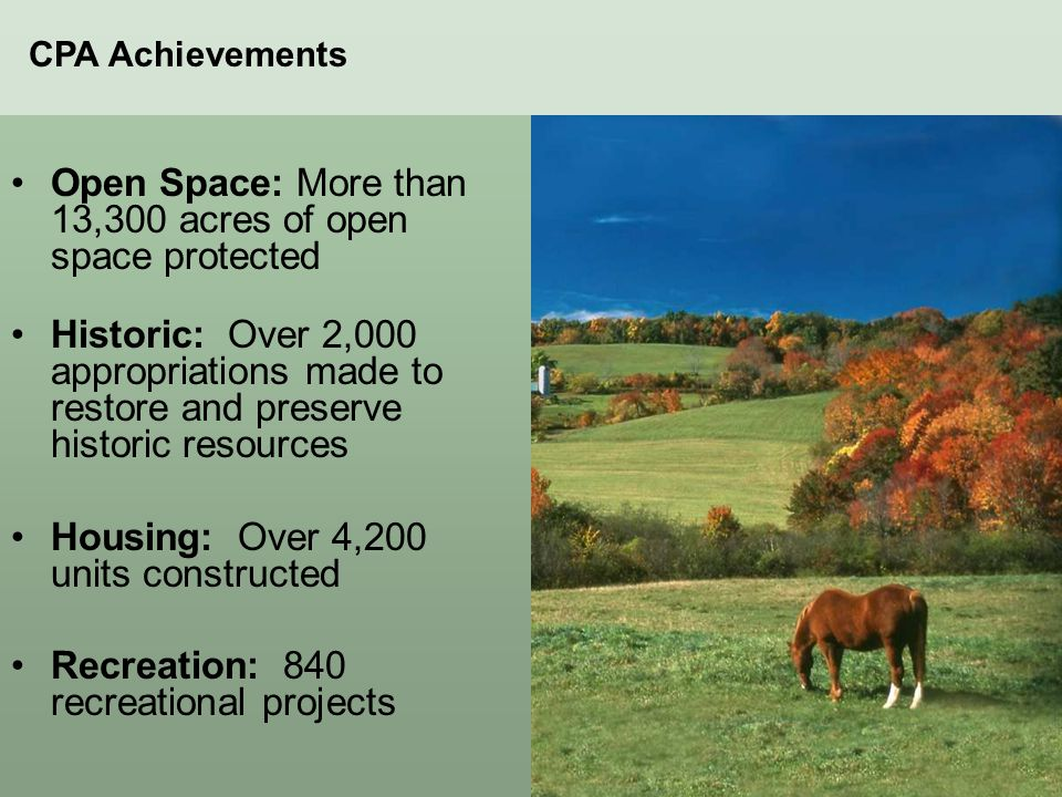 Open Space: More than 13,300 acres of open space protected Historic: Over 2,000 appropriations made to restore and preserve historic resources Housing: Over 4,200 units constructed Recreation: 840 recreational projects CPA Achievements