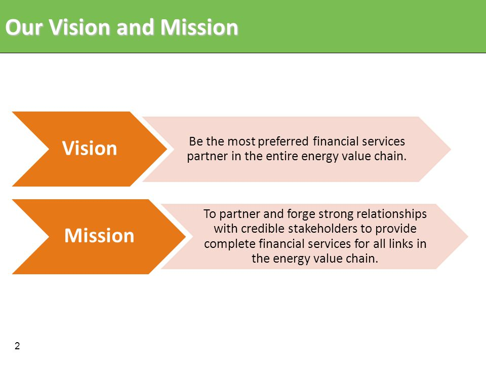 Our Vision and Mission Vision Be the most preferred financial services partner in the entire energy value chain.