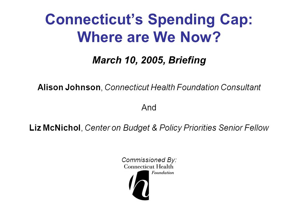 Connecticut's Spending Cap: Where are We Now? March 10, 2005, Briefing Alison Johnson, Connecticut Health Foundation Consultant And Liz McNichol, Cent