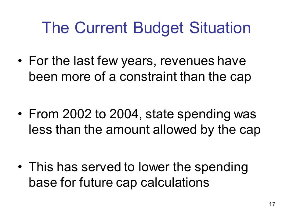 17 The Current Budget Situation For the last few years, revenues have been more of a constraint than the cap From 2002 to 2004, state spending was les