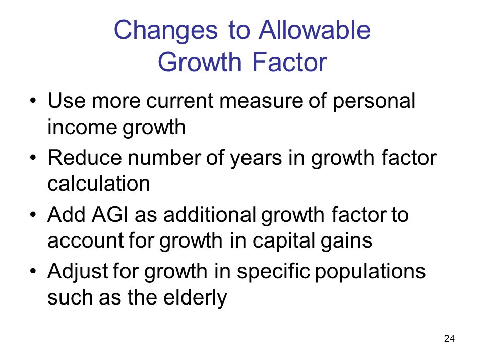 24 Changes to Allowable Growth Factor Use more current measure of personal income growth Reduce number of years in growth factor calculation Add AGI a