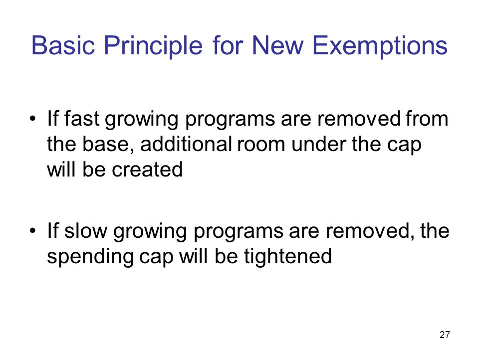 27 Basic Principle for New Exemptions If fast growing programs are removed from the base, additional room under the cap will be created If slow growin