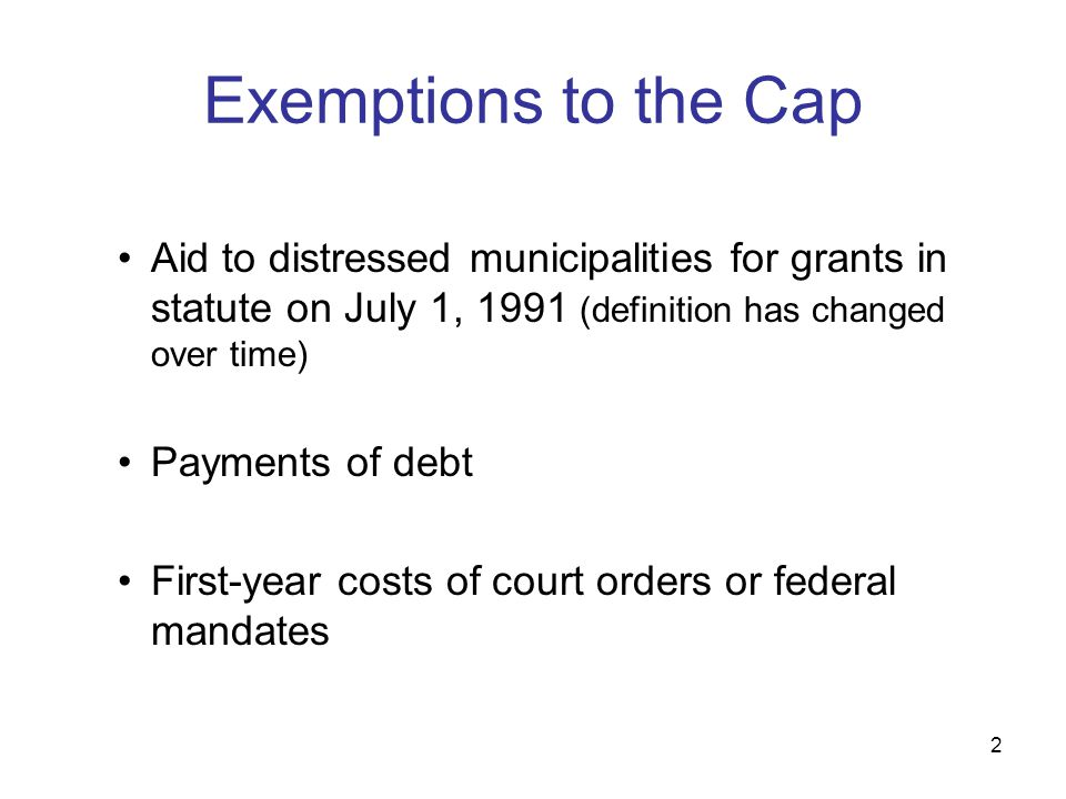 2 Exemptions to the Cap Aid to distressed municipalities for grants in statute on July 1, 1991 (definition has changed over time) Payments of debt Fir