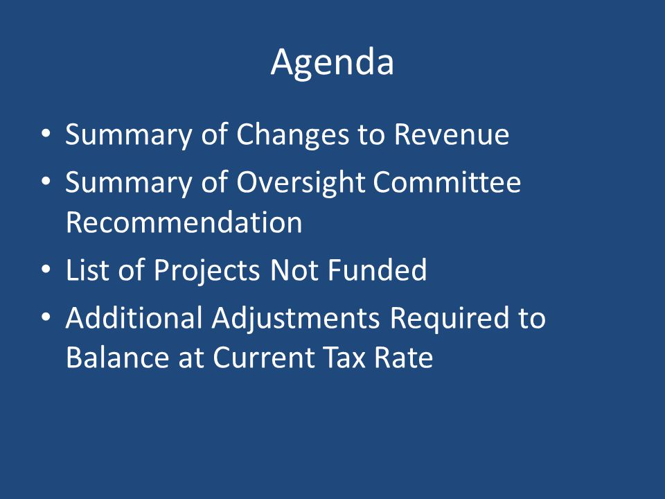 Agenda Summary of Changes to Revenue Summary of Oversight Committee Recommendation List of Projects Not Funded Additional Adjustments Required to Bala