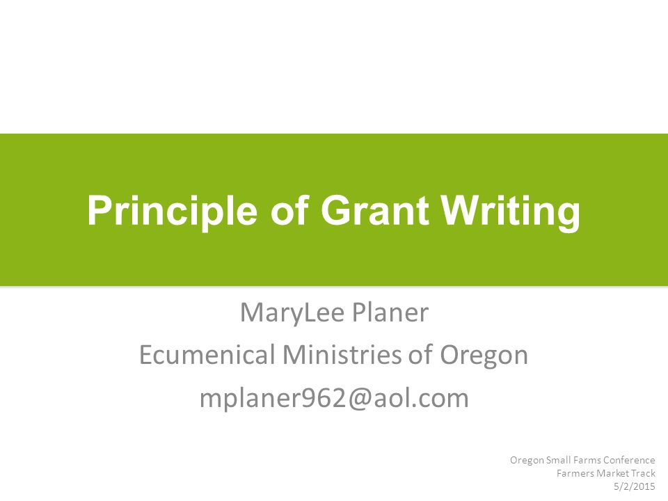 Principle of Grant Writing MaryLee Planer Ecumenical Ministries of Oregon mplaner962@aol.com Oregon Small Farms Conference Farmers Market Track 5/2/2015