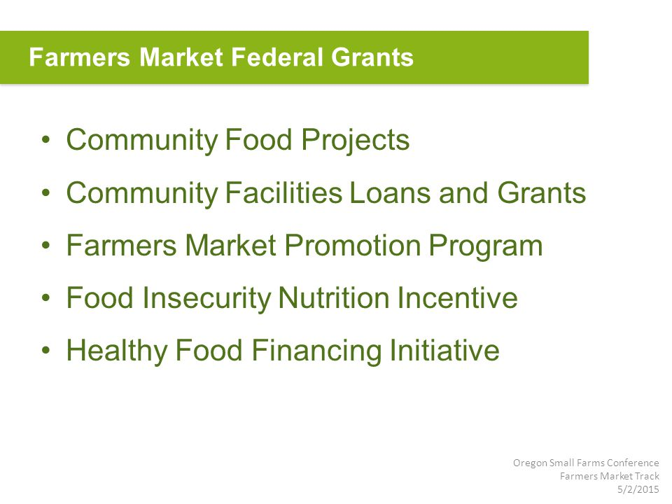 Community Food Projects Community Facilities Loans and Grants Farmers Market Promotion Program Food Insecurity Nutrition Incentive Healthy Food Financing Initiative Farmers Market Federal Grants Oregon Small Farms Conference Farmers Market Track 5/2/2015