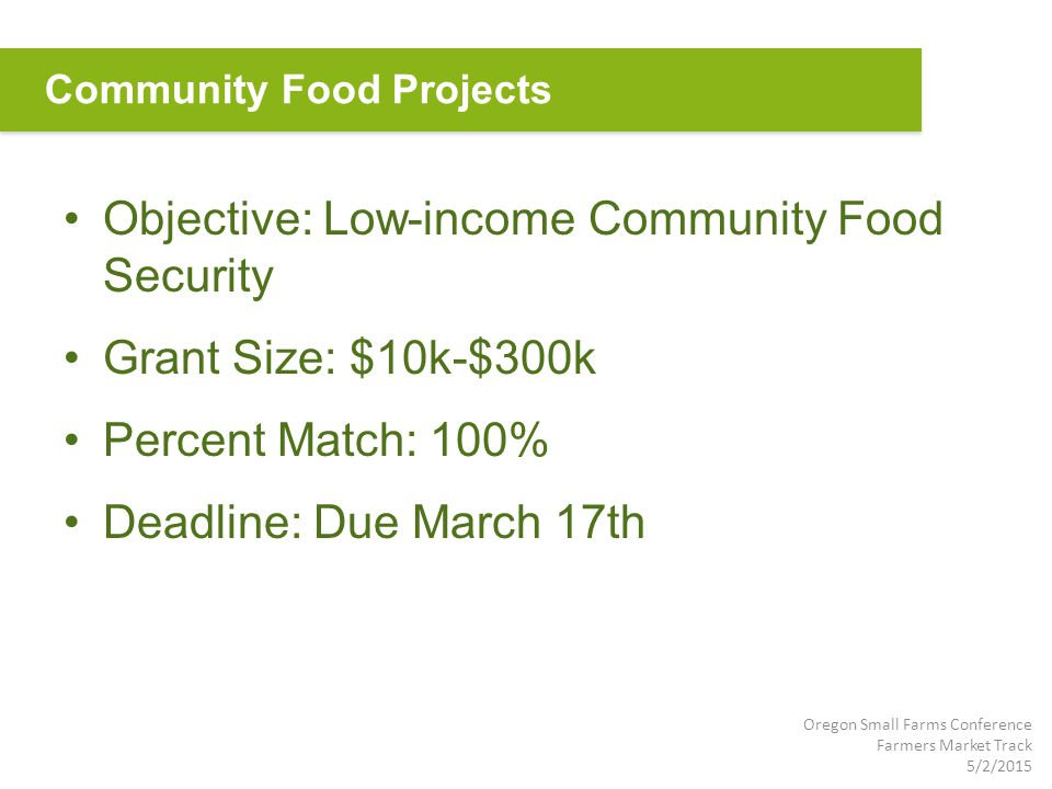 Objective: Low-income Community Food Security Grant Size: $10k-$300k Percent Match: 100% Deadline: Due March 17th Community Food Projects Oregon Small Farms Conference Farmers Market Track 5/2/2015