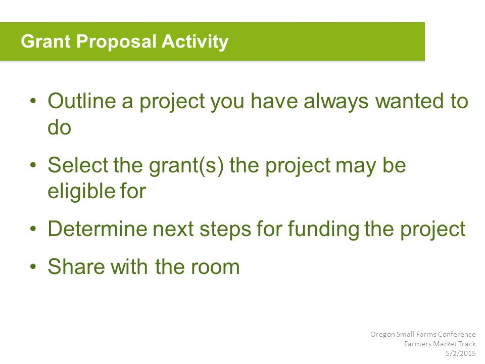 Outline a project you have always wanted to do Select the grant(s) the project may be eligible for Determine next steps for funding the project Share with the room Grant Proposal Activity Oregon Small Farms Conference Farmers Market Track 5/2/2015
