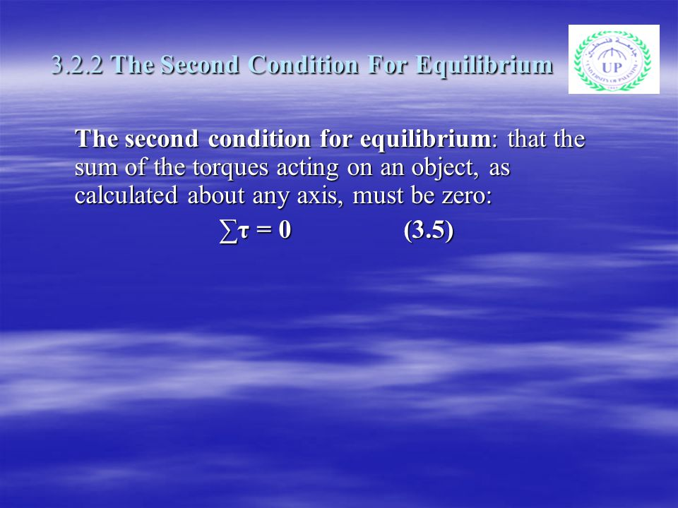 3.2.2 The Second Condition For Equilibrium The second condition for equilibrium: that the sum of the torques acting on an object, as calculated about