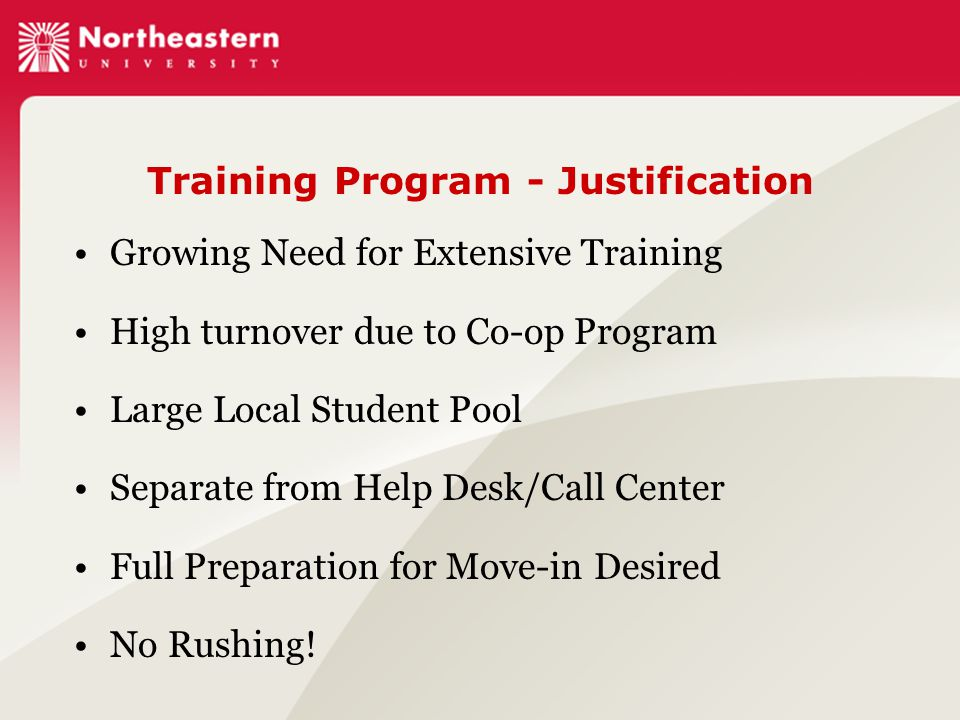 Training Program - Justification Growing Need for Extensive Training High turnover due to Co-op Program Large Local Student Pool Separate from Help Desk/Call Center Full Preparation for Move-in Desired No Rushing!