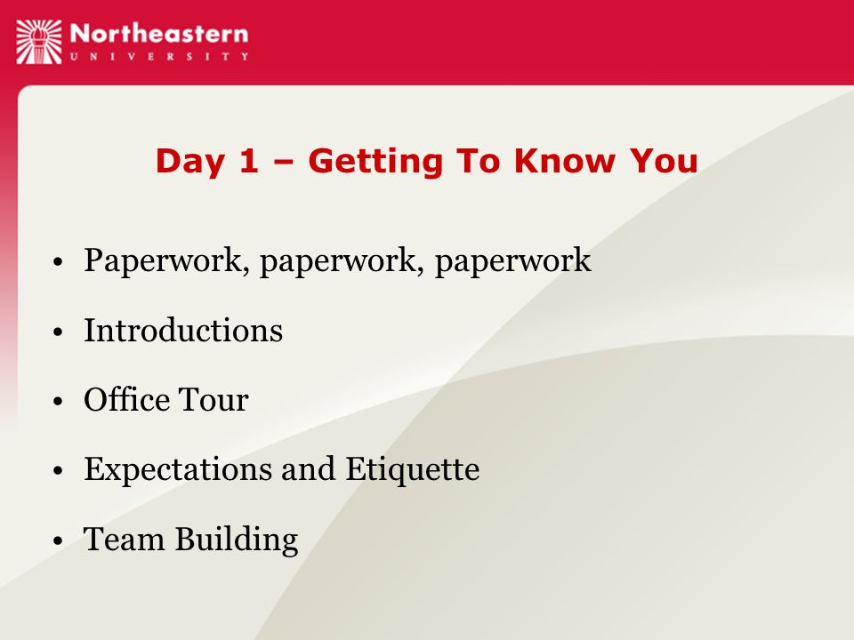 Day 1 – Getting To Know You Paperwork, paperwork, paperwork Introductions Office Tour Expectations and Etiquette Team Building