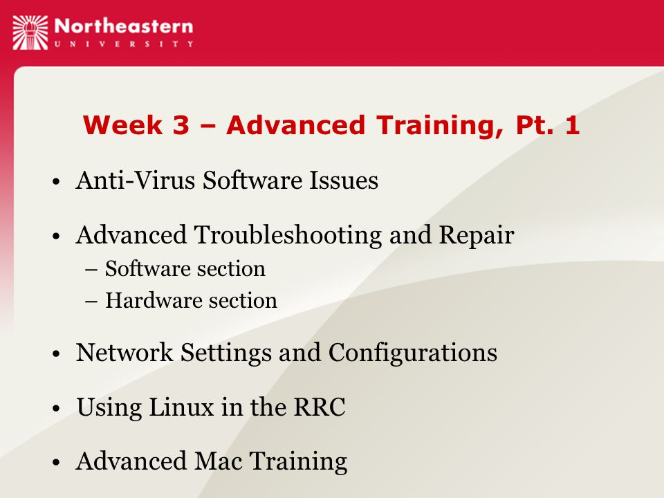Week 3 – Advanced Training, Pt. 1 Anti-Virus Software Issues Advanced Troubleshooting and Repair –Software section –Hardware section Network Settings