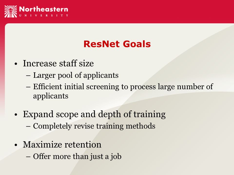 ResNet Goals Increase staff size –Larger pool of applicants –Efficient initial screening to process large number of applicants Expand scope and depth of training –Completely revise training methods Maximize retention –Offer more than just a job