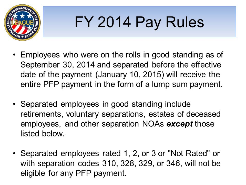 FY 2014 Pay Rules Employees who were on the rolls in good standing as of September 30, 2014 and separated before the effective date of the payment (January 10, 2015) will receive the entire PFP payment in the form of a lump sum payment.