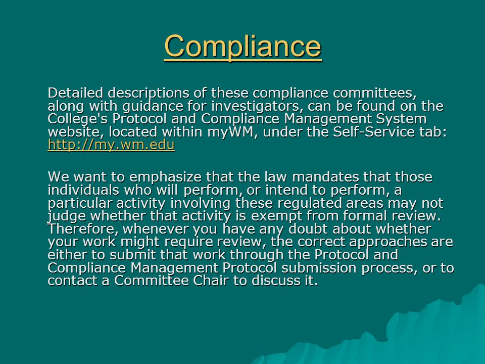 Compliance Detailed descriptions of these compliance committees, along with guidance for investigators, can be found on the College s Protocol and Compliance Management System website, located within myWM, under the Self-Service tab: http://my.wm.edu http://my.wm.edu We want to emphasize that the law mandates that those individuals who will perform, or intend to perform, a particular activity involving these regulated areas may not judge whether that activity is exempt from formal review.