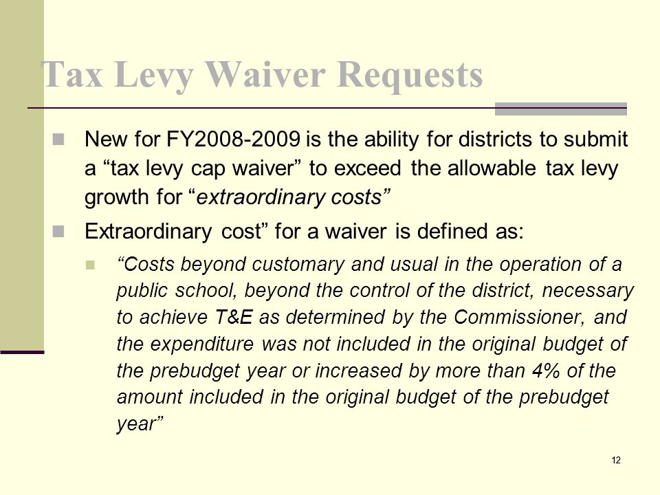 12 Tax Levy Waiver Requests New for FY2008-2009 is the ability for districts to submit a tax levy cap waiver to exceed the allowable tax levy growth for extraordinary costs Extraordinary cost for a waiver is defined as: Costs beyond customary and usual in the operation of a public school, beyond the control of the district, necessary to achieve T&E as determined by the Commissioner, and the expenditure was not included in the original budget of the prebudget year or increased by more than 4% of the amount included in the original budget of the prebudget year