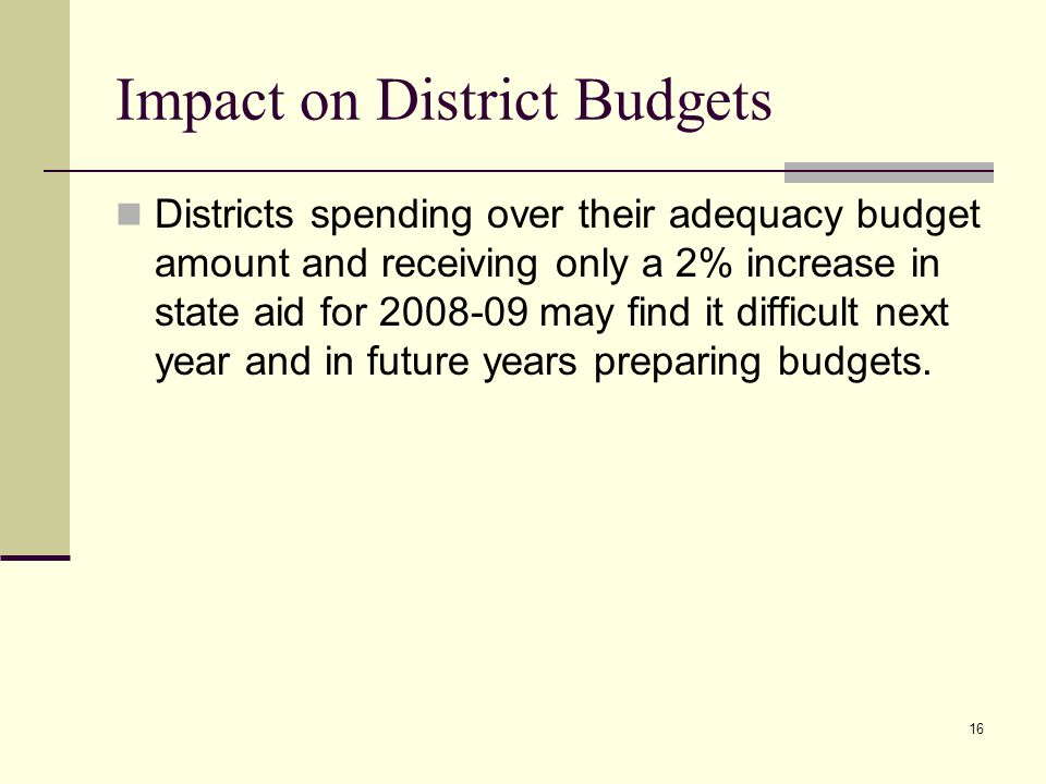 16 Impact on District Budgets Districts spending over their adequacy budget amount and receiving only a 2% increase in state aid for 2008-09 may find it difficult next year and in future years preparing budgets.