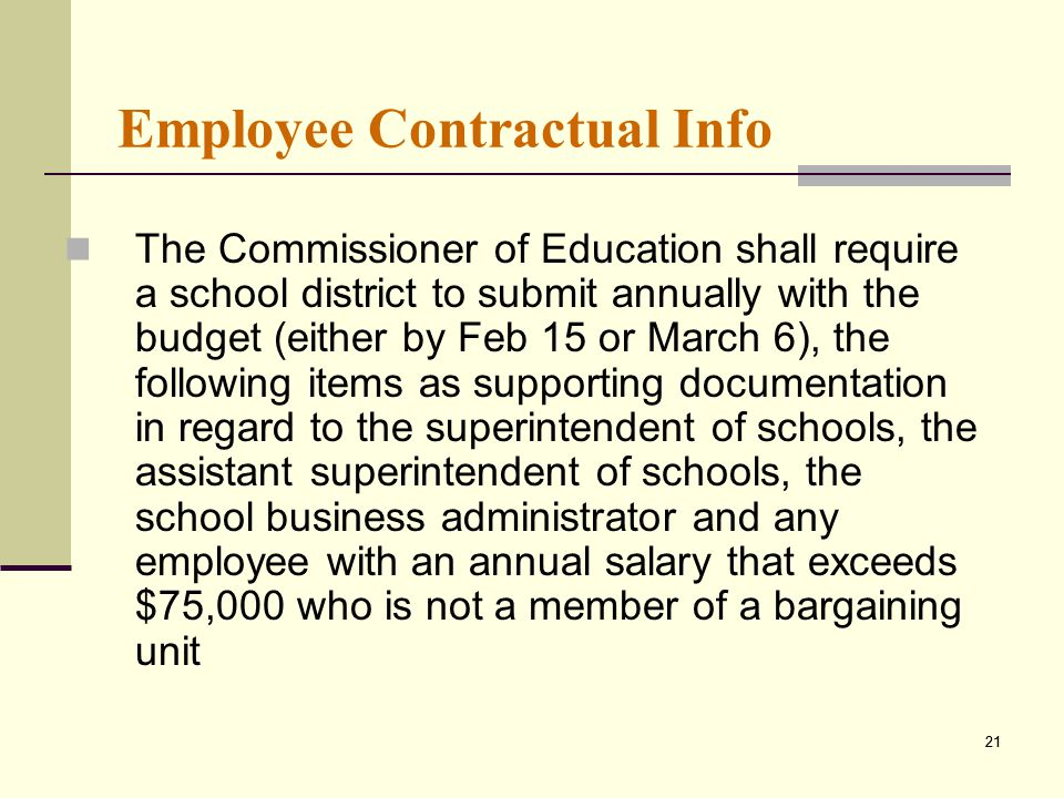 21 Employee Contractual Info The Commissioner of Education shall require a school district to submit annually with the budget (either by Feb 15 or March 6), the following items as supporting documentation in regard to the superintendent of schools, the assistant superintendent of schools, the school business administrator and any employee with an annual salary that exceeds $75,000 who is not a member of a bargaining unit