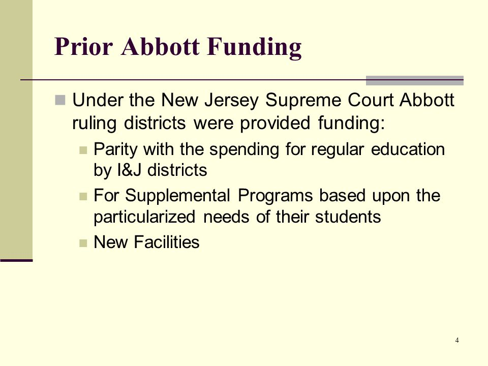 4 Prior Abbott Funding Under the New Jersey Supreme Court Abbott ruling districts were provided funding: Parity with the spending for regular education by I&J districts For Supplemental Programs based upon the particularized needs of their students New Facilities