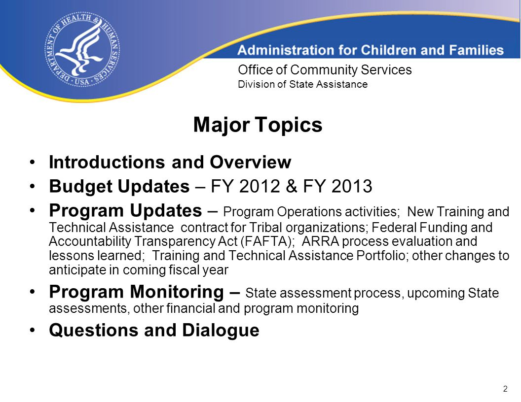 2 Office of Community Services Division of State Assistance Major Topics Introductions and Overview Budget Updates – FY 2012 & FY 2013 Program Updates – Program Operations activities; New Training and Technical Assistance contract for Tribal organizations; Federal Funding and Accountability Transparency Act (FAFTA); ARRA process evaluation and lessons learned; Training and Technical Assistance Portfolio; other changes to anticipate in coming fiscal year Program Monitoring – State assessment process, upcoming State assessments, other financial and program monitoring Questions and Dialogue
