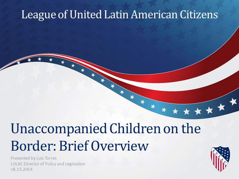 Unaccompanied Children on the Border: Brief Overview Presented by Luis Torres LULAC Director of Policy and Legislation v8.13.2014 League of United Latin American Citizens