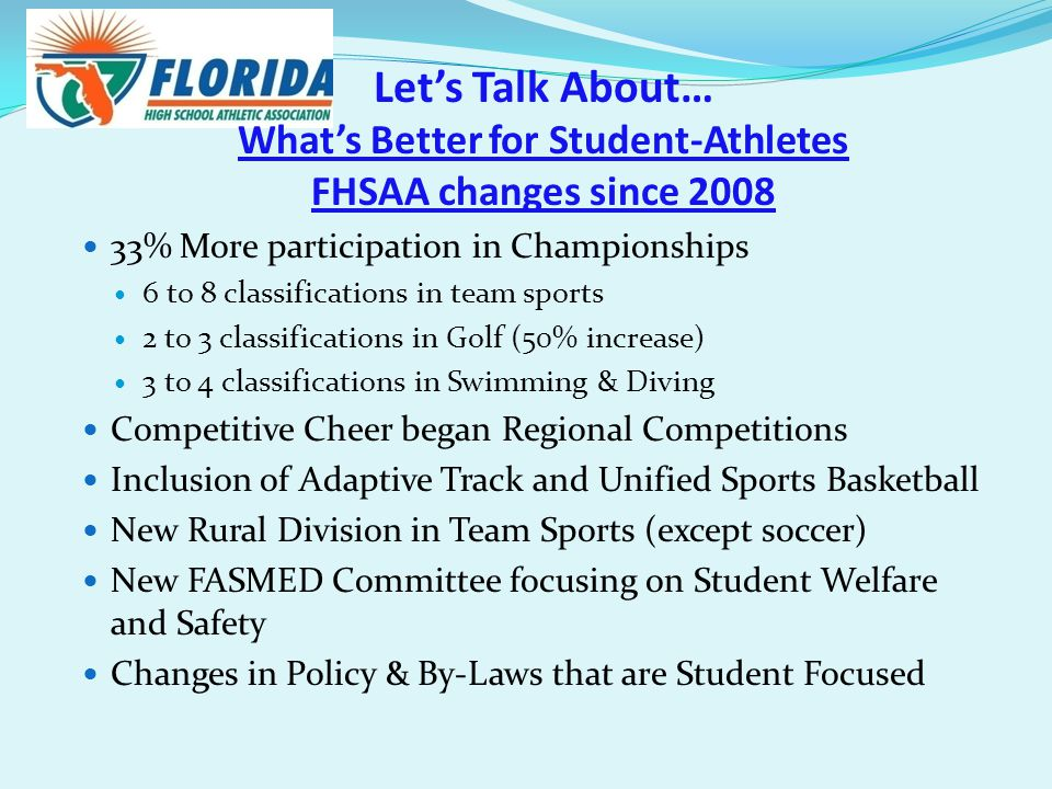 Let's Talk About… What's Better for Student-Athletes FHSAA changes since 2008 33% More participation in Championships 6 to 8 classifications in team sports 2 to 3 classifications in Golf (50% increase) 3 to 4 classifications in Swimming & Diving Competitive Cheer began Regional Competitions Inclusion of Adaptive Track and Unified Sports Basketball New Rural Division in Team Sports (except soccer) New FASMED Committee focusing on Student Welfare and Safety Changes in Policy & By-Laws that are Student Focused