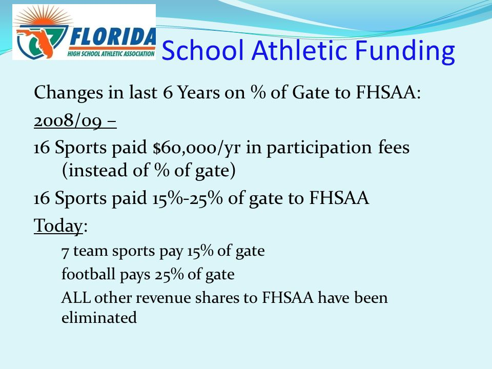 School Athletic Funding Changes in last 6 Years on % of Gate to FHSAA: 2008/09 – 16 Sports paid $60,000/yr in participation fees (instead of % of gate) 16 Sports paid 15%-25% of gate to FHSAA Today: 7 team sports pay 15% of gate football pays 25% of gate ALL other revenue shares to FHSAA have been eliminated