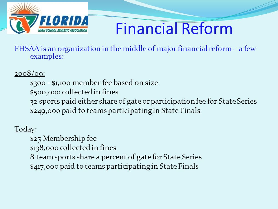 Financial Reform FHSAA is an organization in the middle of major financial reform – a few examples: 2008/09: $300 - $1,100 member fee based on size $500,000 collected in fines 32 sports paid either share of gate or participation fee for State Series $249,000 paid to teams participating in State Finals Today: $25 Membership fee $138,000 collected in fines 8 team sports share a percent of gate for State Series $417,000 paid to teams participating in State Finals