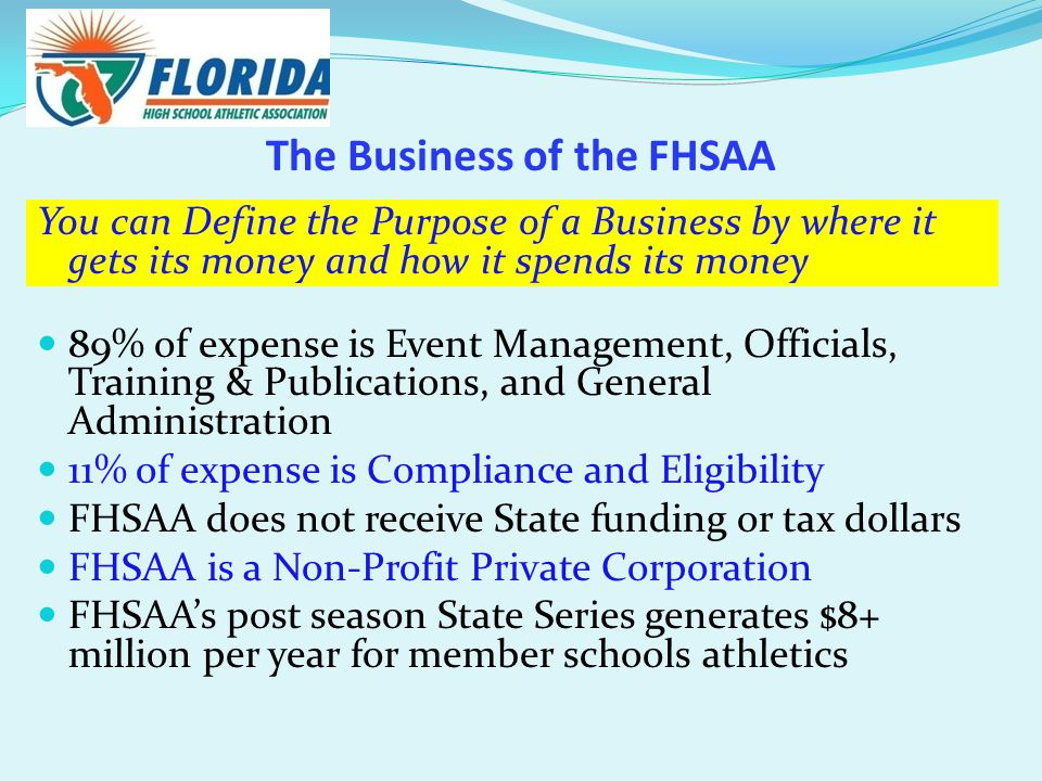 The Business of the FHSAA You can Define the Purpose of a Business by where it gets its money and how it spends its money 89% of expense is Event Management, Officials, Training & Publications, and General Administration 11% of expense is Compliance and Eligibility FHSAA does not receive State funding or tax dollars FHSAA is a Non-Profit Private Corporation FHSAA's post season State Series generates $8+ million per year for member schools athletics