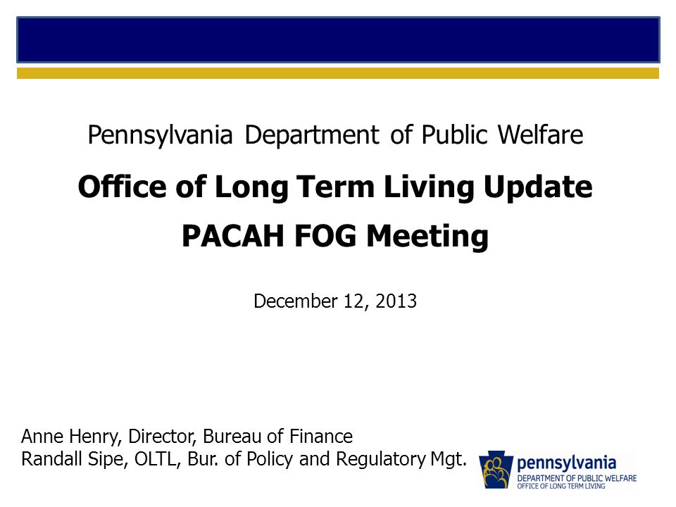 Pennsylvania Department of Public Welfare Office of Long Term Living Update PACAH FOG Meeting December 12, 2013 Anne Henry, Director, Bureau of Finance Randall Sipe, OLTL, Bur.