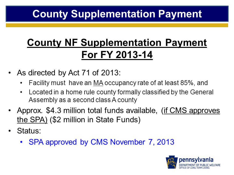 County Supplementation Payment County NF Supplementation Payment For FY 2013-14 As directed by Act 71 of 2013: Facility must have an MA occupancy rate of at least 85%, and Located in a home rule county formally classified by the General Assembly as a second class A county Approx.