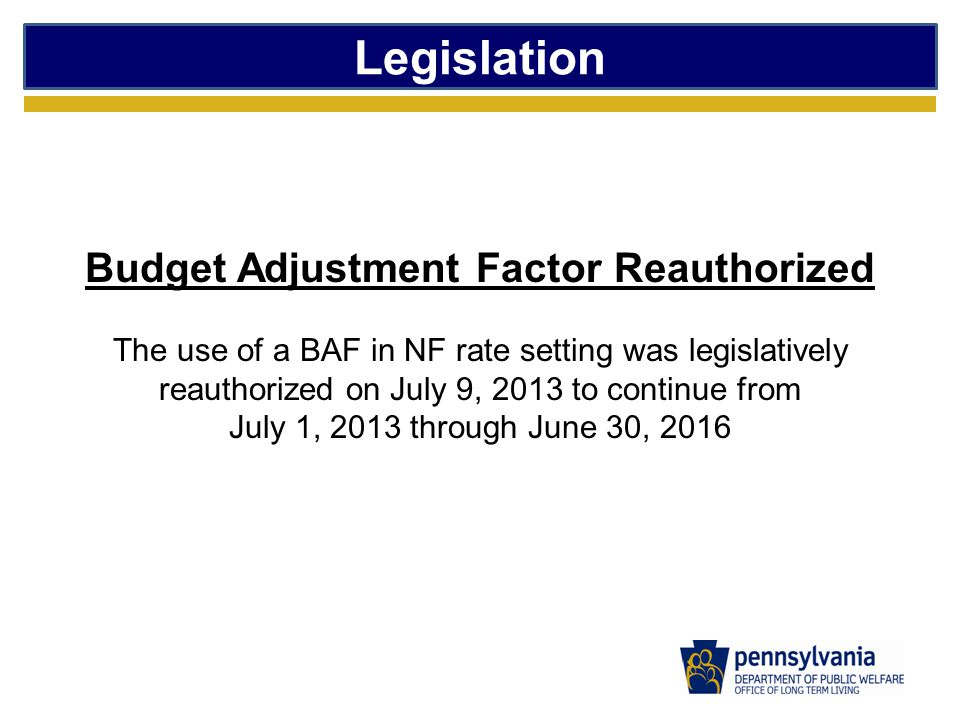 Legislation Budget Adjustment Factor Reauthorized The use of a BAF in NF rate setting was legislatively reauthorized on July 9, 2013 to continue from July 1, 2013 through June 30, 2016