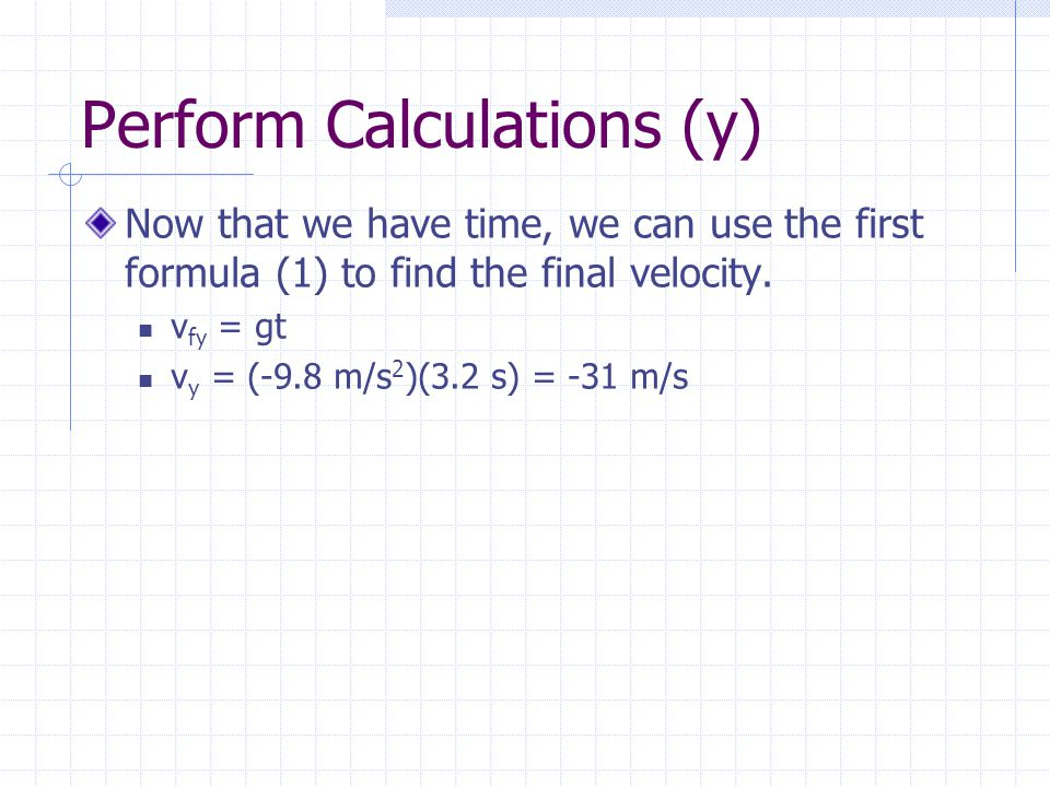 Perform Calculations (y) Strategy: Use reference table to find formulas you can use.  v fy = v iy + gt  d y = v iy t + ½ gt 2  Note that g has been