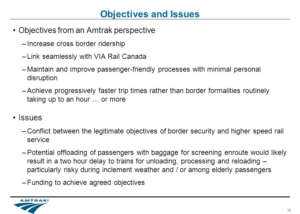 12 Objectives and Issues Objectives from an Amtrak perspective –Increase cross border ridership –Link seamlessly with VIA Rail Canada –Maintain and improve passenger-friendly processes with minimal personal disruption –Achieve progressively faster trip times rather than border formalities routinely taking up to an hour … or more Issues –Conflict between the legitimate objectives of border security and higher speed rail service –Potential offloading of passengers with baggage for screening enroute would likely result in a two hour delay to trains for unloading, processing and reloading – particularly risky during inclement weather and / or among elderly passengers –Funding to achieve agreed objectives