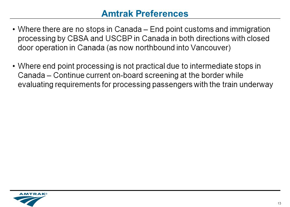 13 Amtrak Preferences Where there are no stops in Canada – End point customs and immigration processing by CBSA and USCBP in Canada in both directions with closed door operation in Canada (as now northbound into Vancouver) Where end point processing is not practical due to intermediate stops in Canada – Continue current on-board screening at the border while evaluating requirements for processing passengers with the train underway