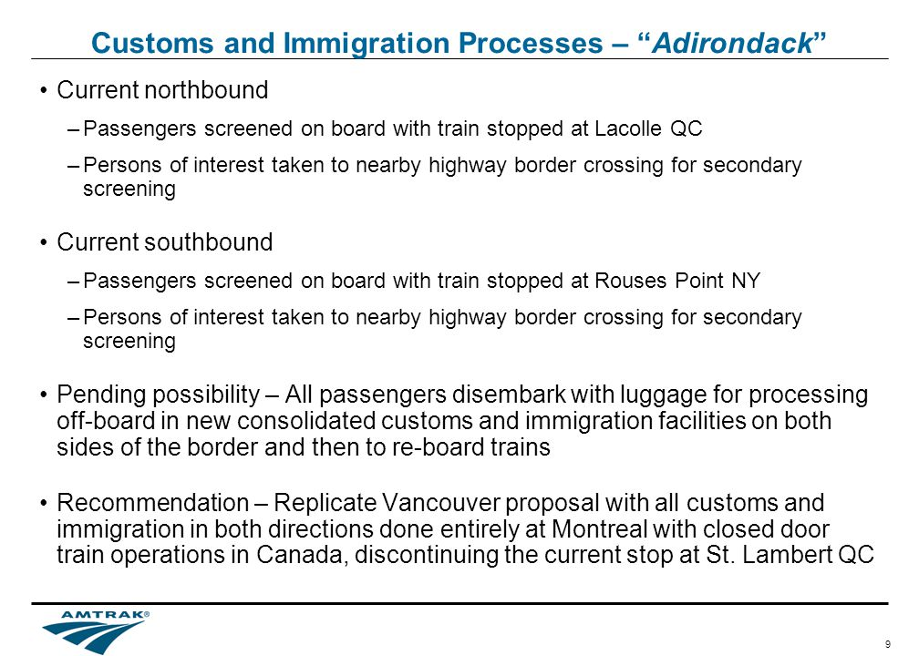 9 Customs and Immigration Processes – Adirondack Current northbound –Passengers screened on board with train stopped at Lacolle QC –Persons of interest taken to nearby highway border crossing for secondary screening Current southbound –Passengers screened on board with train stopped at Rouses Point NY –Persons of interest taken to nearby highway border crossing for secondary screening Pending possibility – All passengers disembark with luggage for processing off-board in new consolidated customs and immigration facilities on both sides of the border and then to re-board trains Recommendation – Replicate Vancouver proposal with all customs and immigration in both directions done entirely at Montreal with closed door train operations in Canada, discontinuing the current stop at St.
