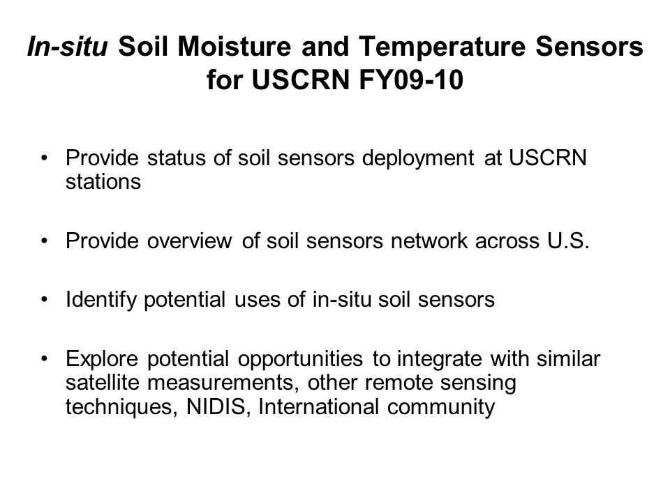 In-situ Soil Moisture and Temperature Sensors for USCRN FY09-10 Provide status of soil sensors deployment at USCRN stations Provide overview of soil sensors network across U.S.