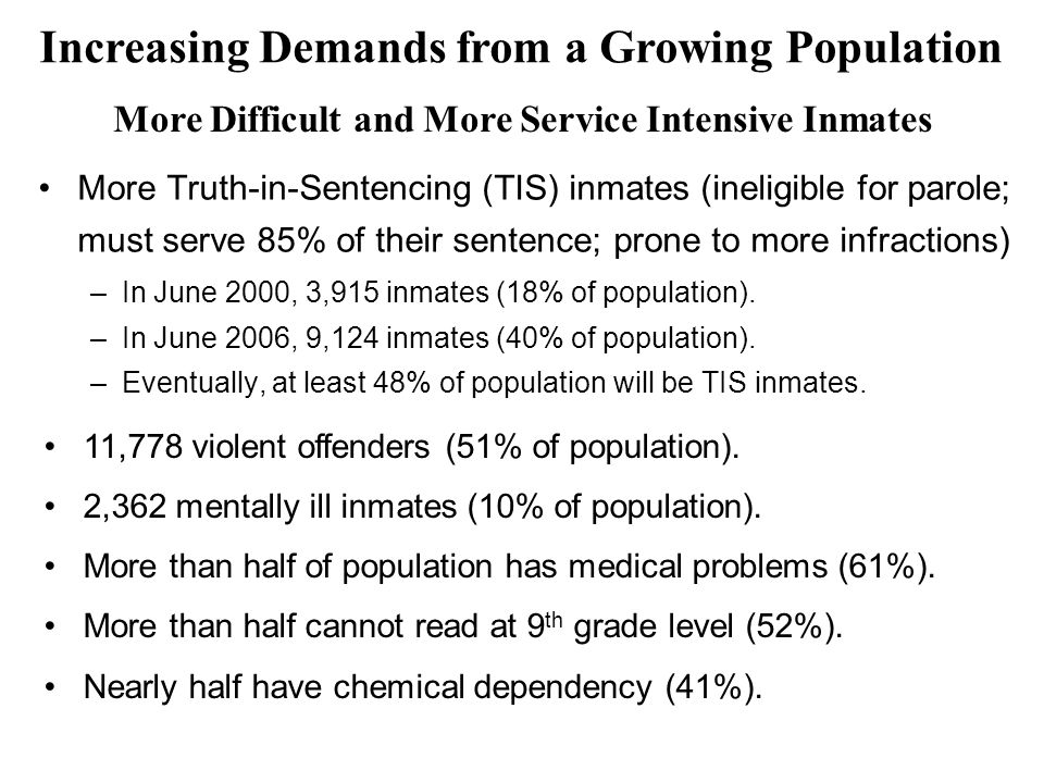 More Truth-in-Sentencing (TIS) inmates (ineligible for parole; must serve 85% of their sentence; prone to more infractions) –In June 2000, 3,915 inmates (18% of population).