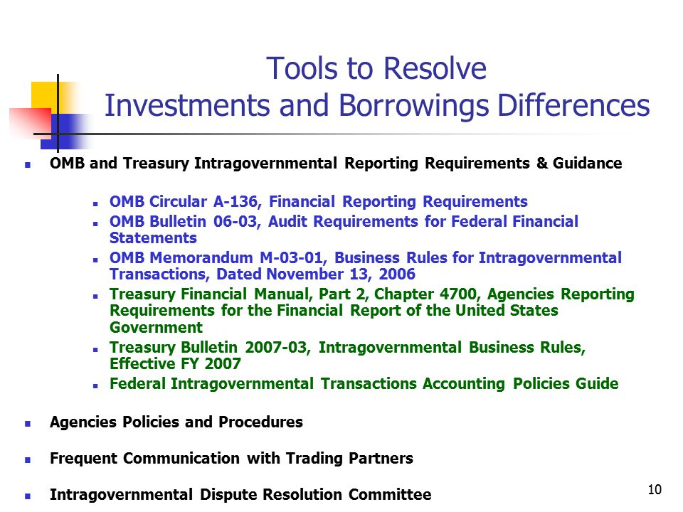 10 Tools to Resolve Investments and Borrowings Differences OMB and Treasury Intragovernmental Reporting Requirements & Guidance OMB Circular A-136, Financial Reporting Requirements OMB Bulletin 06-03, Audit Requirements for Federal Financial Statements OMB Memorandum M-03-01, Business Rules for Intragovernmental Transactions, Dated November 13, 2006 Treasury Financial Manual, Part 2, Chapter 4700, Agencies Reporting Requirements for the Financial Report of the United States Government Treasury Bulletin 2007-03, Intragovernmental Business Rules, Effective FY 2007 Federal Intragovernmental Transactions Accounting Policies Guide Agencies Policies and Procedures Frequent Communication with Trading Partners Intragovernmental Dispute Resolution Committee