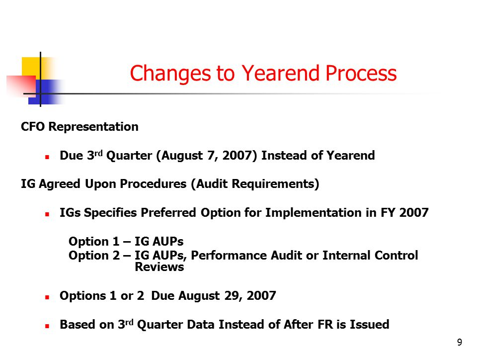 9 Changes to Yearend Process CFO Representation Due 3 rd Quarter (August 7, 2007) Instead of Yearend IG Agreed Upon Procedures (Audit Requirements) IGs Specifies Preferred Option for Implementation in FY 2007 Option 1 – IG AUPs Option 2 – IG AUPs, Performance Audit or Internal Control Reviews Options 1 or 2 Due August 29, 2007 Based on 3 rd Quarter Data Instead of After FR is Issued